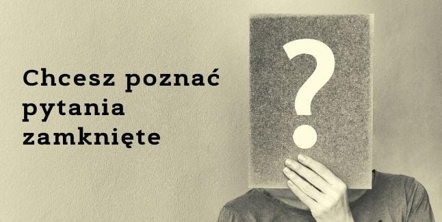 Chcesz poznać pytania zamknięte